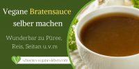 Vegane Bratensoße selber machen – Wunderbar zu Püree, Reis, Seitan u.v.m