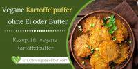 Vegane Kartoffelpuffer ohne Ei oder Butter - Rezept für vegane Kartoffelpuffer