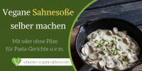 Vegane Sahnesoße mit oder ohne Pilzen für Pasta-Gerichte u.v.m.