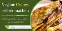 Vegane Crêpes selber machen – Mit Sojamilch, Hafermilch oder Mandelmilch